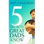 5 Secrets Great Dads Know by Paul Coughlin