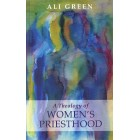 A Theology of Women's Priesthood by Ali Green