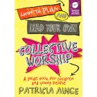 How To Plan And Lead Your Collective Worship by Patricia Ainge