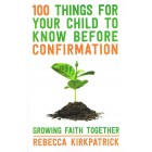 100 Things for your child to know before confirmation by Rebecca Kirkpatrick